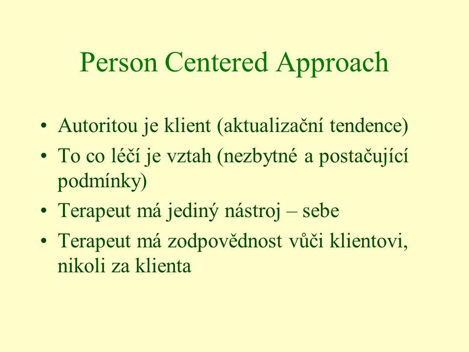 Person Centered Approach Autoritou je klient (aktualizační tendence) To co léčí je vztah (nezbytné a postačující podmínky) Terapeut má jediný nástroj