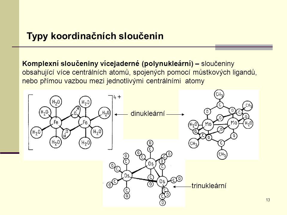 13 Typy koordinačních sloučenin Komplexní sloučeniny vícejaderné (polynukleární) – sloučeniny obsahující více centrálních atomů, spojených pomocí můst