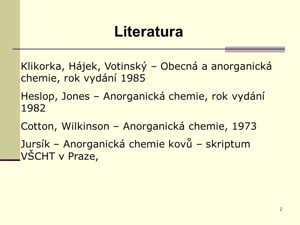2 Literatura Klikorka, Hájek, Votinský – Obecná a anorganická chemie, rok vydání 1985 Heslop, Jones – Anorganická chemie, rok vydání 1982 Cotton, Wilk
