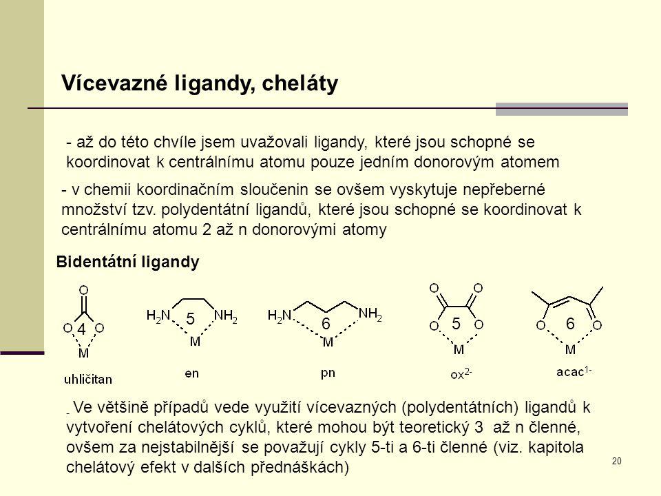 20 Vícevazné ligandy, cheláty - až do této chvíle jsem uvažovali ligandy, které jsou schopné se koordinovat k centrálnímu atomu pouze jedním donorovým