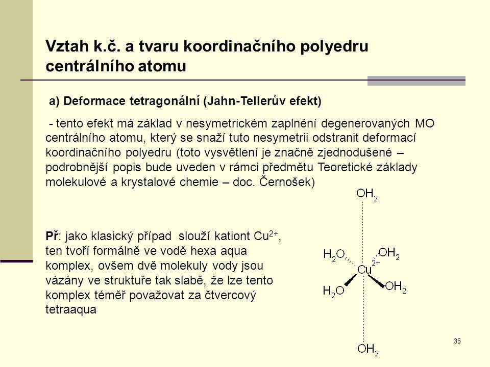 35 Vztah k.č. a tvaru koordinačního polyedru centrálního atomu a) Deformace tetragonální (Jahn-Tellerův efekt) - tento efekt má základ v nesymetrickém