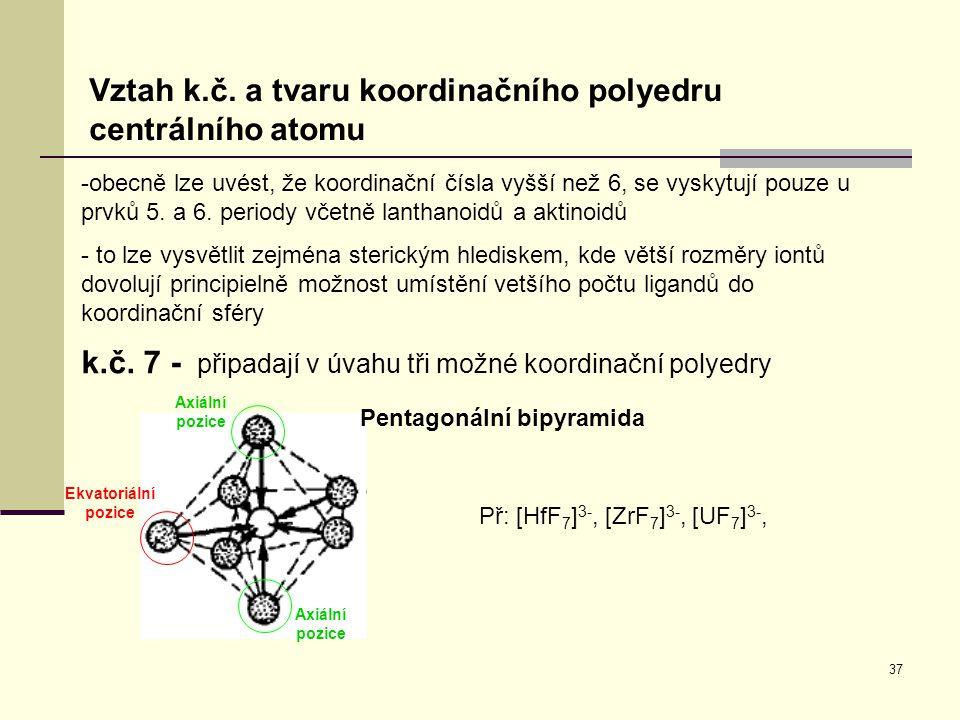 37 Vztah k.č. a tvaru koordinačního polyedru centrálního atomu k.č. 7 - připadají v úvahu tři možné koordinační polyedry -obecně lze uvést, že koordin