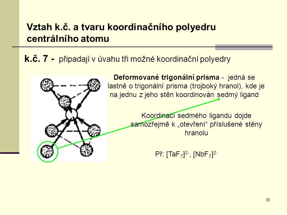 38 k.č. 7 - připadají v úvahu tři možné koordinační polyedry Vztah k.č. a tvaru koordinačního polyedru centrálního atomu Deformované trigonální prisma