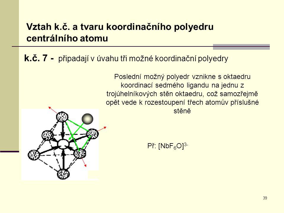 39 Vztah k.č. a tvaru koordinačního polyedru centrálního atomu k.č. 7 - připadají v úvahu tři možné koordinační polyedry Poslední možný polyedr vznikn