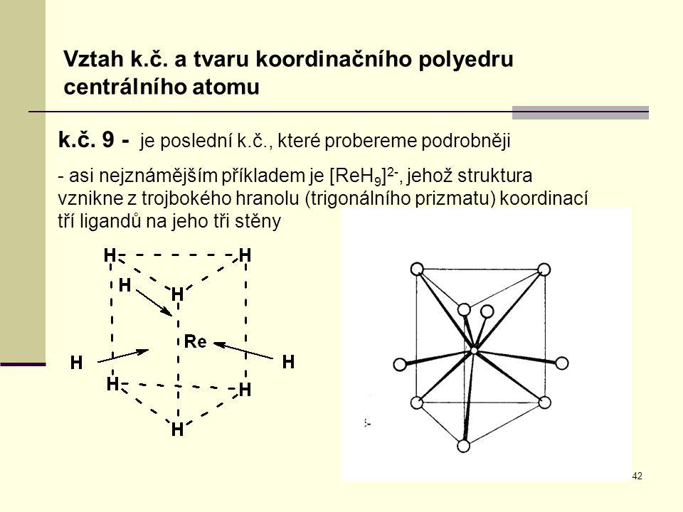 42 Vztah k.č. a tvaru koordinačního polyedru centrálního atomu k.č. 9 - je poslední k.č., které probereme podrobněji - asi nejznámějším příkladem je [