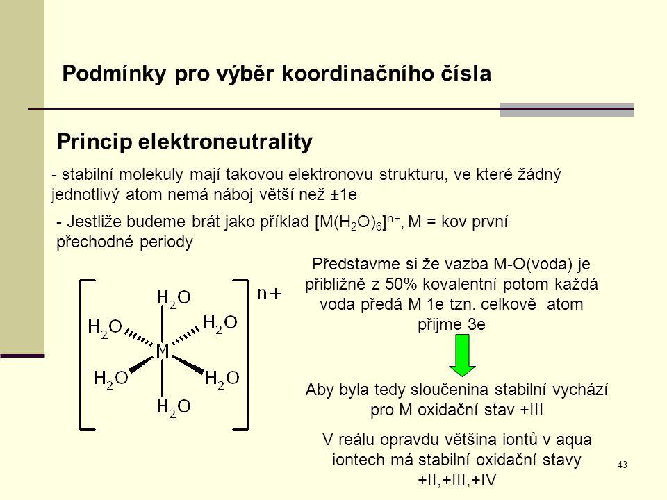 43 Podmínky pro výběr koordinačního čísla Princip elektroneutrality - stabilní molekuly mají takovou elektronovu strukturu, ve které žádný jednotlivý