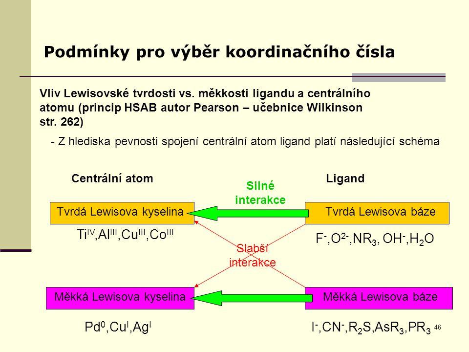 46 Podmínky pro výběr koordinačního čísla Vliv Lewisovské tvrdosti vs. měkkosti ligandu a centrálního atomu (princip HSAB autor Pearson – učebnice Wil