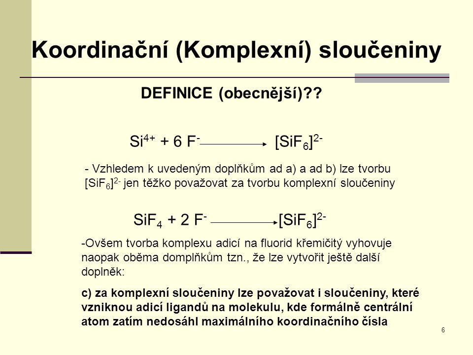 6 Koordinační (Komplexní) sloučeniny DEFINICE (obecnější)?? Si 4+ + 6 F - [SiF 6 ] 2- - Vzhledem k uvedeným doplňkům ad a) a ad b) lze tvorbu [SiF 6 ]