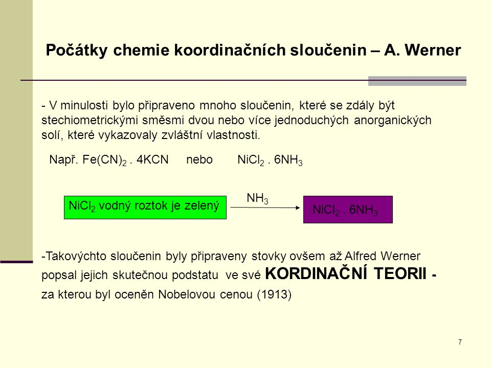 7 Počátky chemie koordinačních sloučenin – A. Werner - V minulosti bylo připraveno mnoho sloučenin, které se zdály být stechiometrickými směsmi dvou n