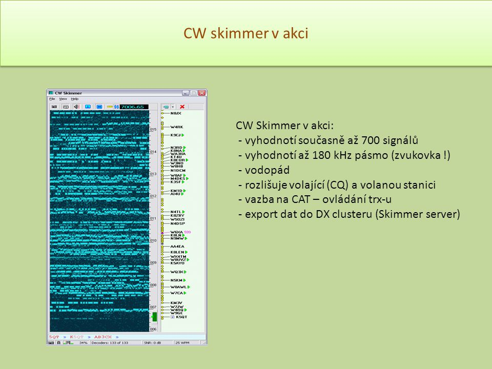 CW skimmer v akci CW Skimmer v akci: - vyhodnotí současně až 700 signálů - vyhodnotí až 180 kHz pásmo (zvukovka !) - vodopád - rozlišuje volající (CQ)