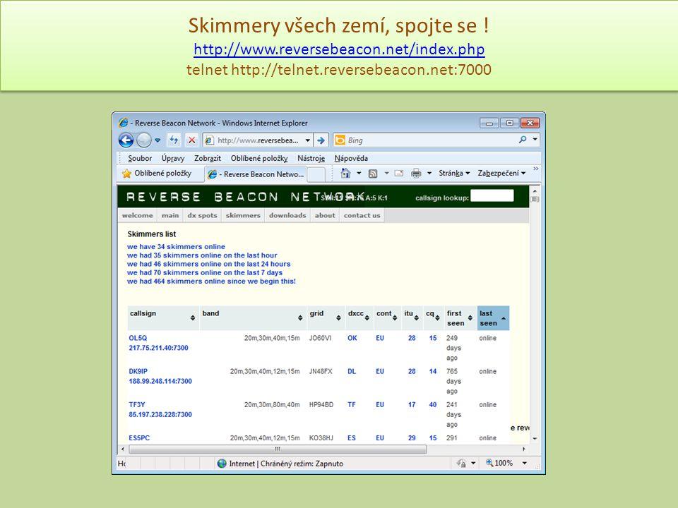 Skimmery všech zemí, spojte se ! http://www.reversebeacon.net/index.php telnet http://telnet.reversebeacon.net:7000 http://www.reversebeacon.net/index