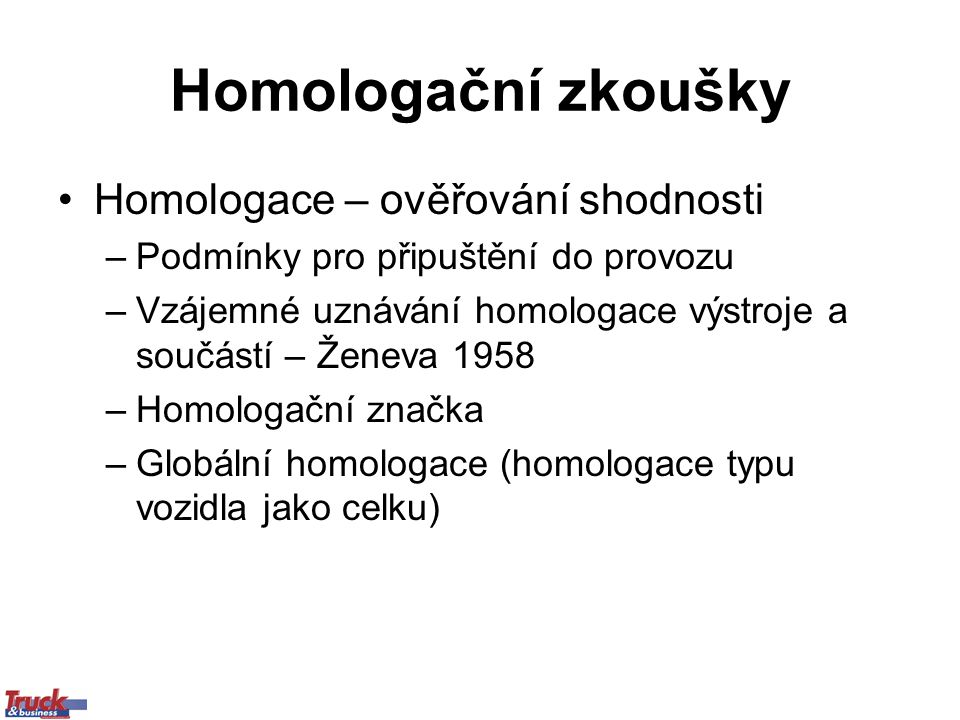 Homologační zkoušky Homologace – ověřování shodnosti –Podmínky pro připuštění do provozu –Vzájemné uznávání homologace výstroje a součástí – Ženeva 1958 –Homologační značka –Globální homologace (homologace typu vozidla jako celku)
