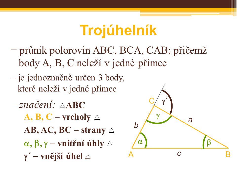 Trojúhelník = průnik polorovin ABC, BCA, CAB; přičemž body A, B, C neleží v jedné přímce  je jednoznačně určen 3 body, které neleží v jedné přímce  značení: BA C     ABC A, B, C  vrcholy  AB, AC, BC  strany  , ,   vnitřní úhly  c a b ´´  ´  vnější úhel 