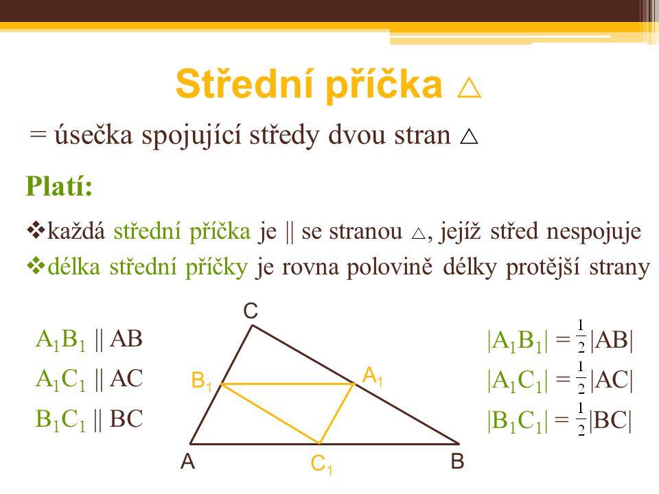 Střední příčka  = úsečka spojující středy dvou stran  A 1 B 1 || AB A 1 C 1 || AC B 1 C 1 || BC BA C B1B1  každá střední příčka je || se stranou , jejíž střed nespojuje  délka střední příčky je rovna polovině délky protější strany Platí: A1A1 C1C1 |A 1 B 1 | = |AB| |A 1 C 1 | = |AC| |B 1 C 1 | = |BC|