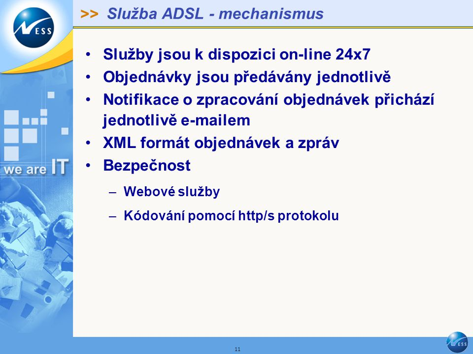 >> 11 Služba ADSL - mechanismus Služby jsou k dispozici on-line 24x7 Objednávky jsou předávány jednotlivě Notifikace o zpracování objednávek přichází jednotlivě e-mailem XML formát objednávek a zpráv Bezpečnost –Webové služby –Kódování pomocí http/s protokolu