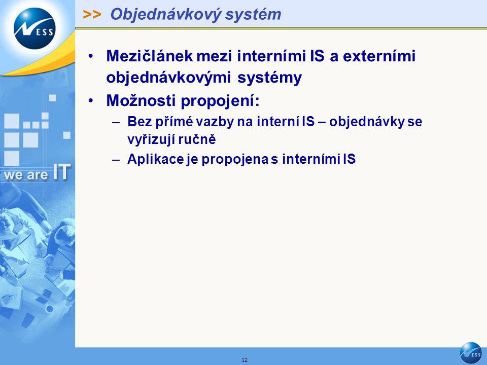 >> 12 Objednávkový systém Mezičlánek mezi interními IS a externími objednávkovými systémy Možnosti propojení: –Bez přímé vazby na interní IS – objednávky se vyřizují ručně –Aplikace je propojena s interními IS