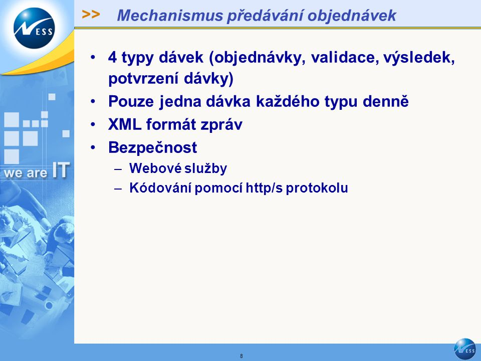 >> 8 Mechanismus předávání objednávek 4 typy dávek (objednávky, validace, výsledek, potvrzení dávky) Pouze jedna dávka každého typu denně XML formát zpráv Bezpečnost –Webové služby –Kódování pomocí http/s protokolu