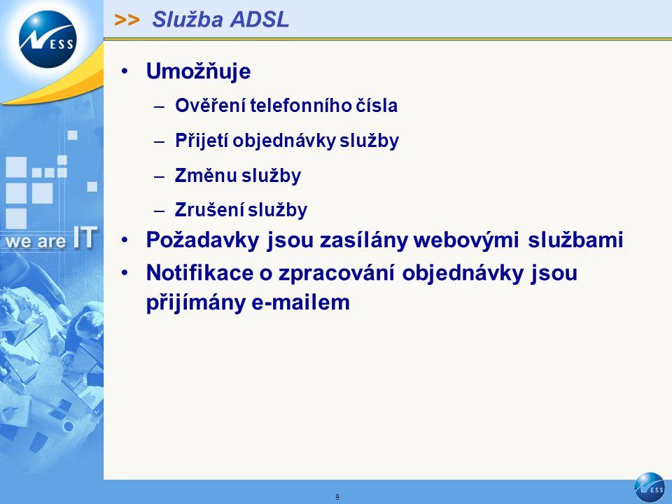 >> 9 Služba ADSL Umožňuje –Ověření telefonního čísla –Přijetí objednávky služby –Změnu služby –Zrušení služby Požadavky jsou zasílány webovými službami Notifikace o zpracování objednávky jsou přijímány e-mailem