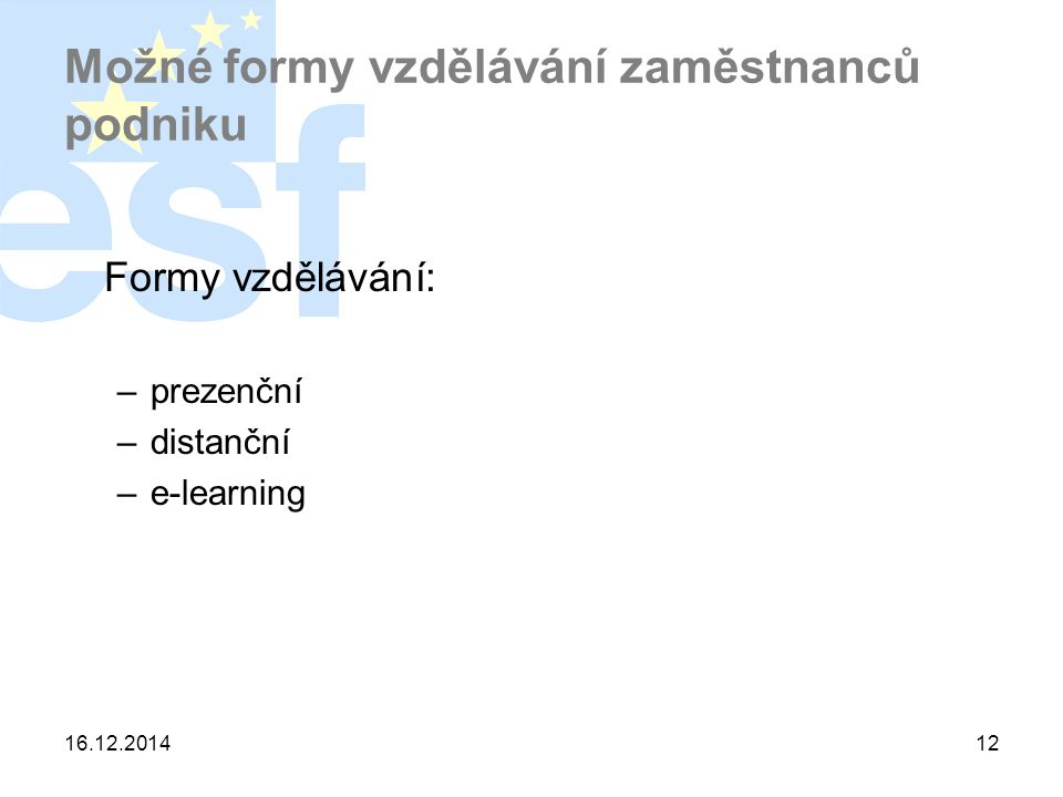 16.12.201412 Možné formy vzdělávání zaměstnanců podniku Formy vzdělávání: –prezenční –distanční –e-learning