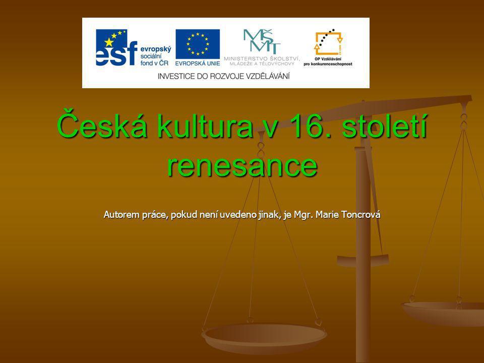 Česká kultura v 16. století renesance Autorem práce, pokud není uvedeno jinak, je Mgr. Marie Toncrová