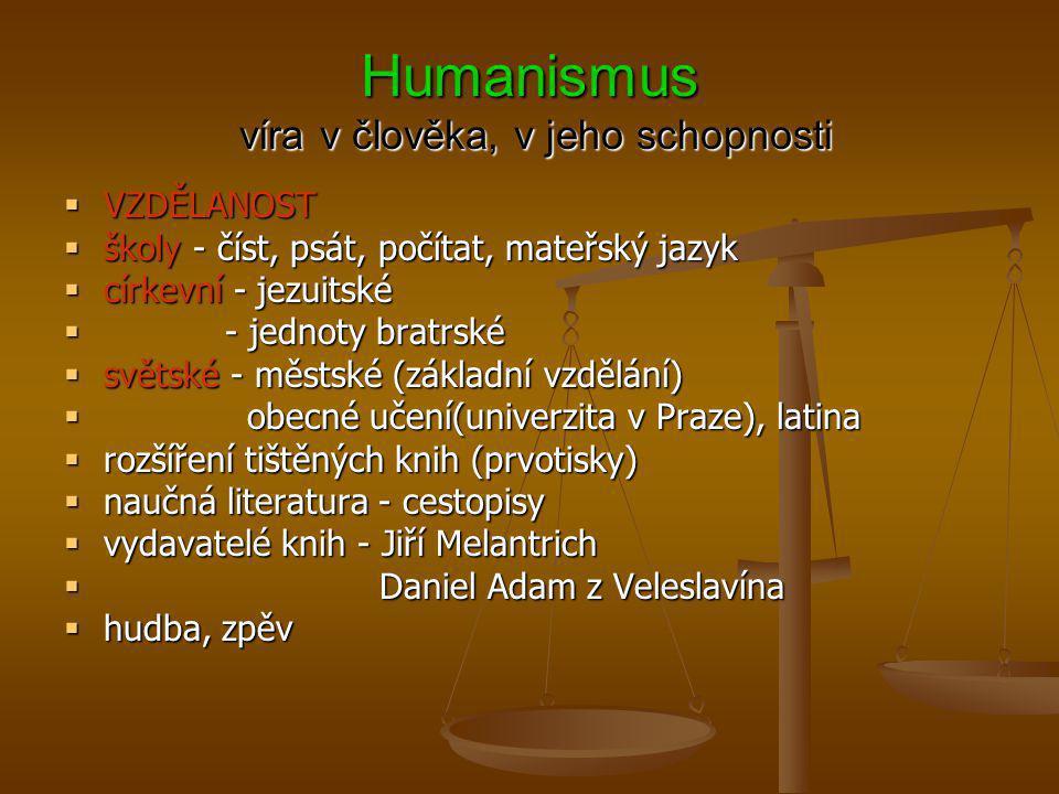 Humanismus víra v člověka, v jeho schopnosti  VZDĚLANOST  školy - číst, psát, počítat, mateřský jazyk  církevní - jezuitské  - jednoty bratrské 