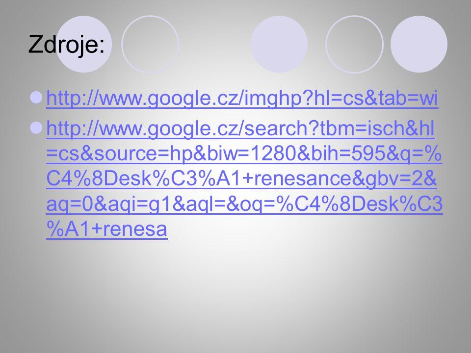 Zdroje: http://www.google.cz/imghp?hl=cs&tab=wi http://www.google.cz/search?tbm=isch&hl =cs&source=hp&biw=1280&bih=595&q=% C4%8Desk%C3%A1+renesance&gb