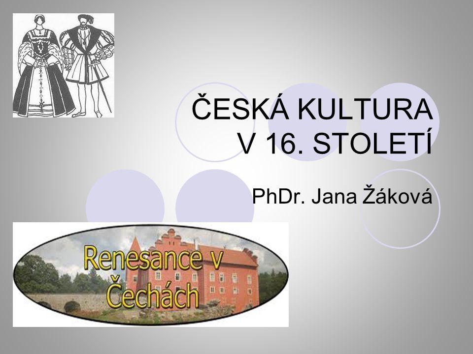 ČESKÁ KULTURA V 16. STOLETÍ PhDr. Jana Žáková
