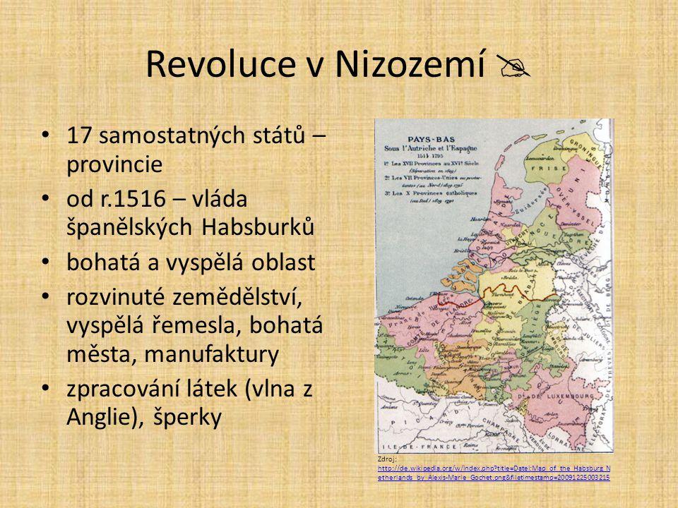Revoluce v Nizozemí  17 samostatných států – provincie od r.1516 – vláda španělských Habsburků bohatá a vyspělá oblast rozvinuté zemědělství, vyspělá