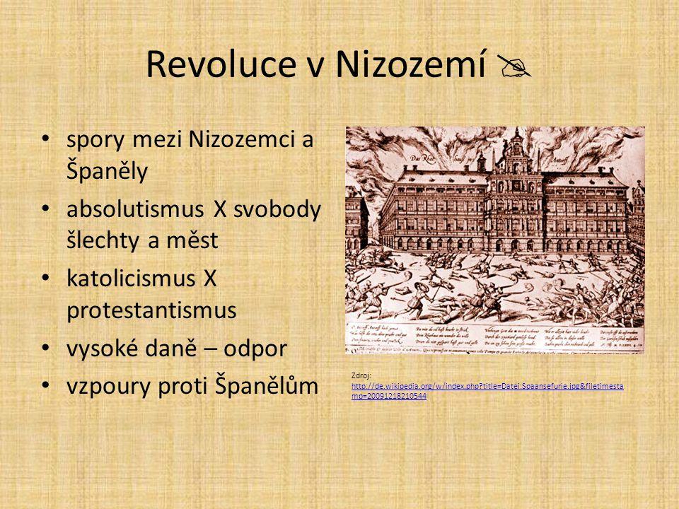 Revoluce v Nizozemí  spory mezi Nizozemci a Španěly absolutismus X svobody šlechty a měst katolicismus X protestantismus vysoké daně – odpor vzpoury