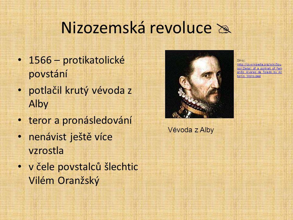 Nizozemská revoluce  1566 – protikatolické povstání potlačil krutý vévoda z Alby teror a pronásledování nenávist ještě více vzrostla v čele povstalců