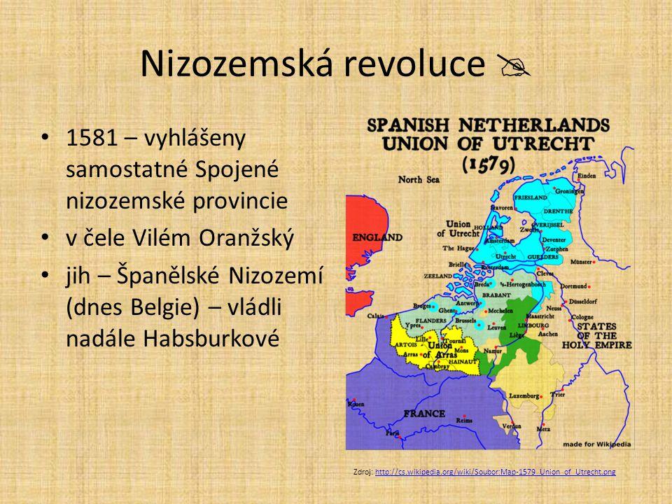 Nizozemská revoluce  1581 – vyhlášeny samostatné Spojené nizozemské provincie v čele Vilém Oranžský jih – Španělské Nizozemí (dnes Belgie) – vládli n