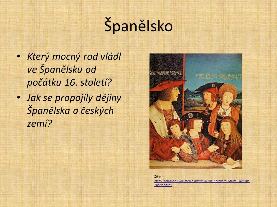 Španělsko Který mocný rod vládl ve Španělsku od počátku 16. století? Jak se propojily dějiny Španělska a českých zemí? Zdroj: http://commons.wikimedia