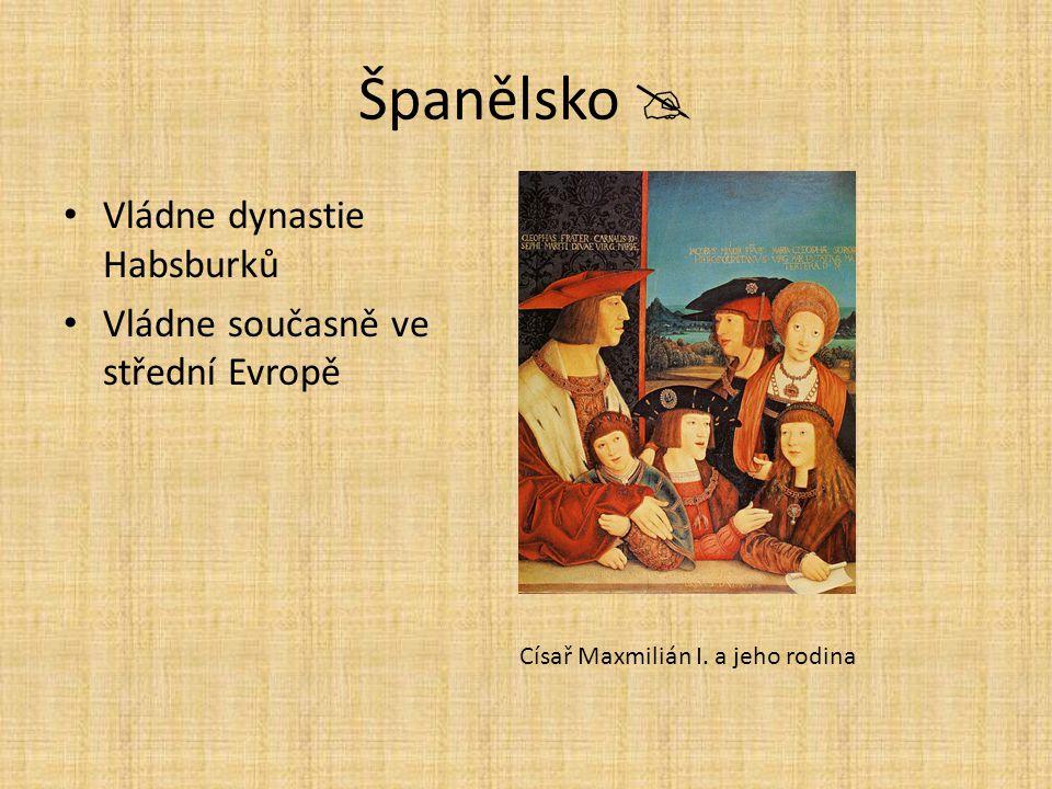 Španělsko  Vládne dynastie Habsburků Vládne současně ve střední Evropě Císař Maxmilián I. a jeho rodina