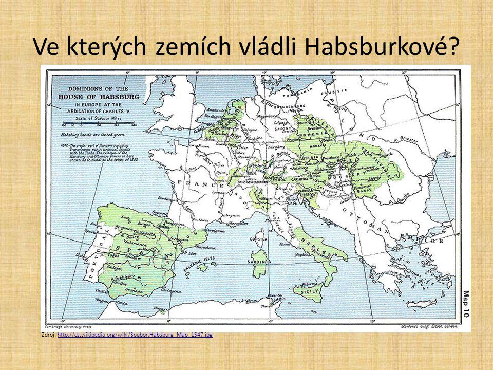 Ve kterých zemích vládli Habsburkové? Zdroj: http://cs.wikipedia.org/wiki/Soubor:Habsburg_Map_1547.jpghttp://cs.wikipedia.org/wiki/Soubor:Habsburg_Map