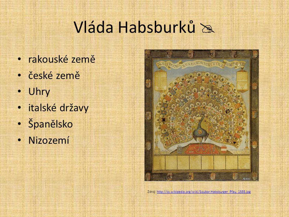 Vláda Habsburků  rakouské země české země Uhry italské državy Španělsko Nizozemí Zdroj: http://cs.wikipedia.org/wiki/Soubor:Habsburger_Pfau_1555.jpgh