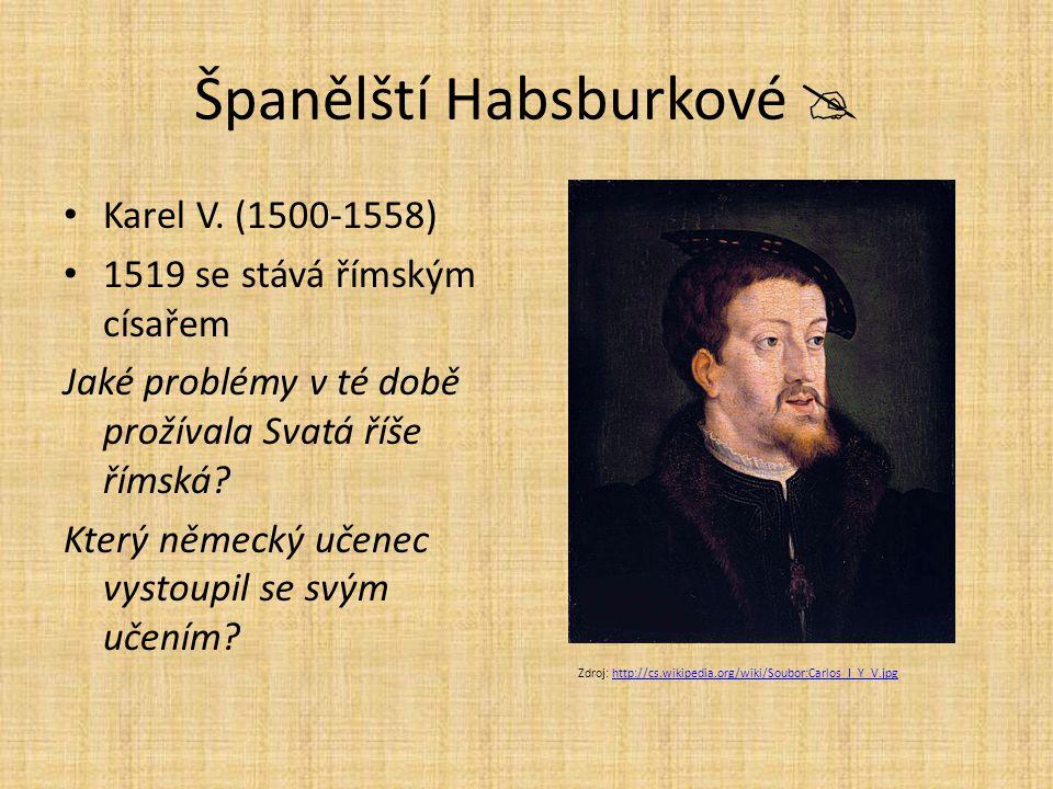 Španělští Habsburkové  Karel V. (1500-1558) 1519 se stává římským císařem Jaké problémy v té době prožívala Svatá říše římská? Který německý učenec v