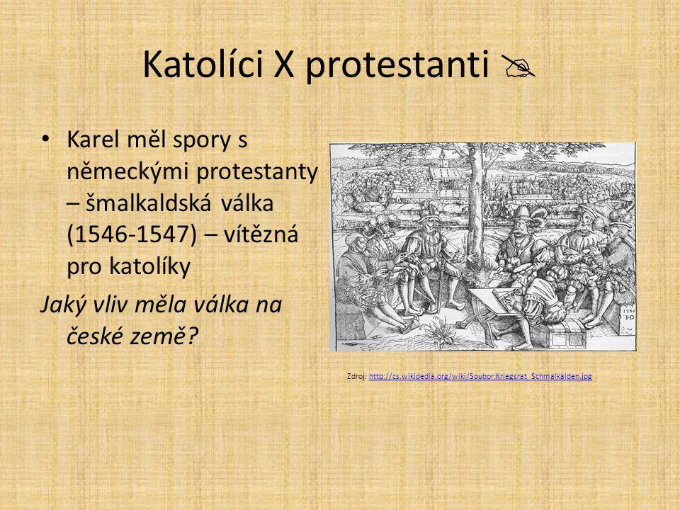 Katolíci X protestanti  Karel měl spory s německými protestanty – šmalkaldská válka (1546-1547) – vítězná pro katolíky Jaký vliv měla válka na české
