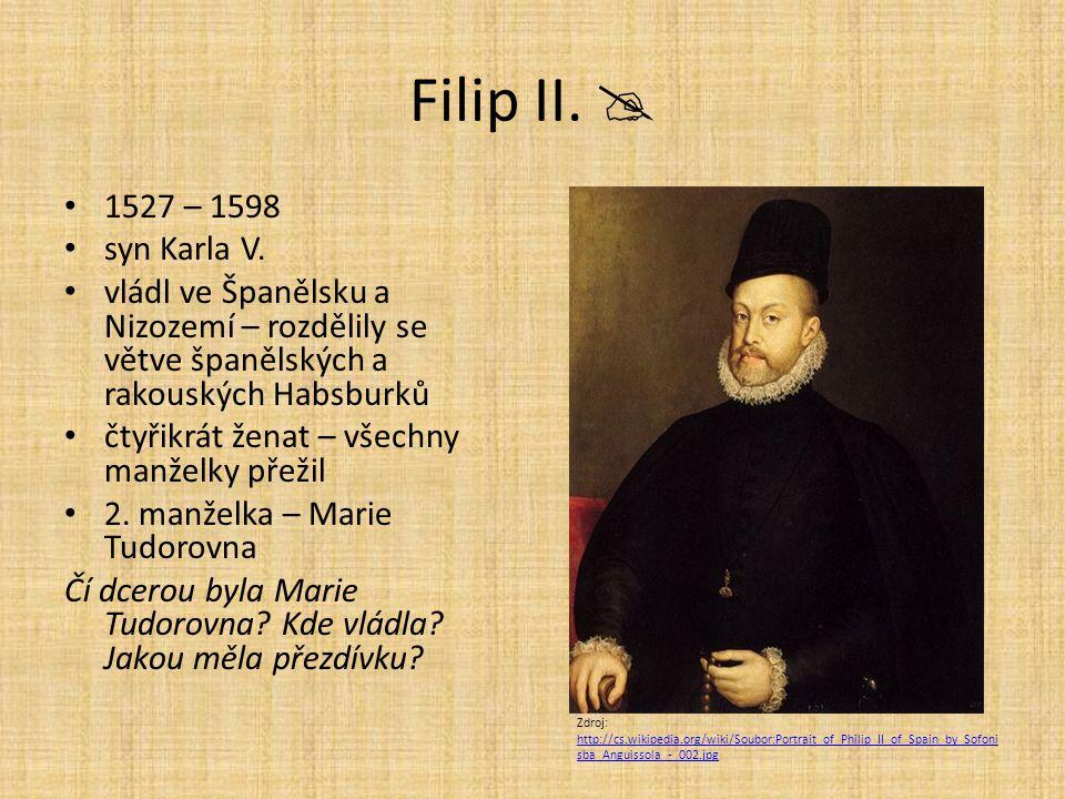 Filip II.  1527 – 1598 syn Karla V. vládl ve Španělsku a Nizozemí – rozdělily se větve španělských a rakouských Habsburků čtyřikrát ženat – všechny m