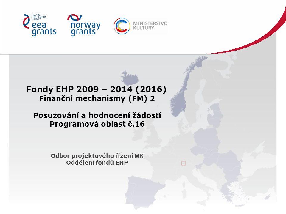 Fondy EHP 2009 – 2014 (2016) Finanční mechanismy (FM) 2 Posuzování a hodnocení žádostí Programová oblast č.16 Odbor projektového řízení MK Oddělení fondů EHP