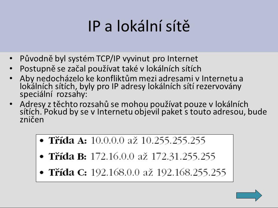 IP a lokální sítě Původně byl systém TCP/IP vyvinut pro Internet Postupně se začal používat také v lokálních sítích Aby nedocházelo ke konfliktům mezi adresami v Internetu a lokálních sítích, byly pro IP adresy lokálních sítí rezervovány speciální rozsahy: Adresy z těchto rozsahů se mohou používat pouze v lokálních sítích.