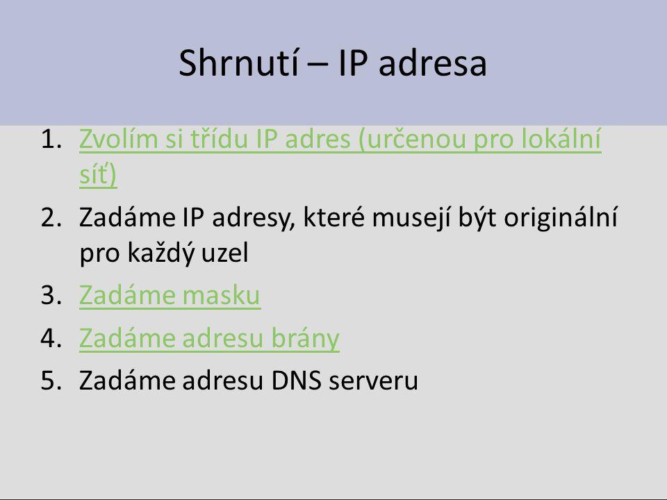Shrnutí – IP adresa 1.Zvolím si třídu IP adres (určenou pro lokální síť)Zvolím si třídu IP adres (určenou pro lokální síť) 2.Zadáme IP adresy, které m