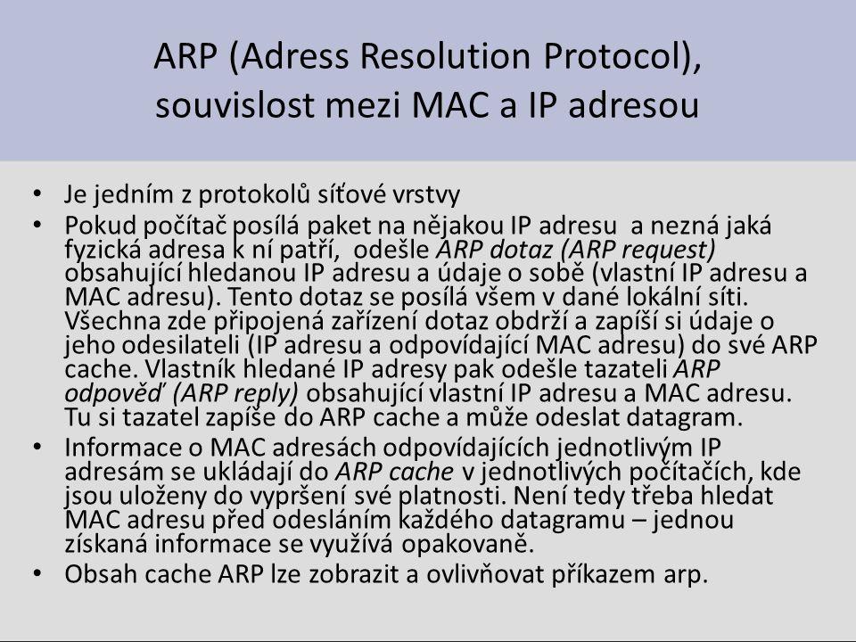 ARP (Adress Resolution Protocol), souvislost mezi MAC a IP adresou Je jedním z protokolů síťové vrstvy Pokud počítač posílá paket na nějakou IP adresu a nezná jaká fyzická adresa k ní patří, odešle ARP dotaz (ARP request) obsahující hledanou IP adresu a údaje o sobě (vlastní IP adresu a MAC adresu).