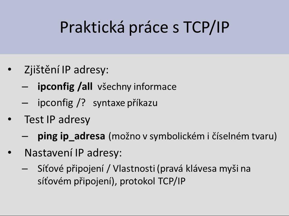 Praktická práce s TCP/IP Zjištění IP adresy: – ipconfig /all všechny informace – ipconfig /? syntaxe příkazu Test IP adresy – ping ip_adresa (možno v