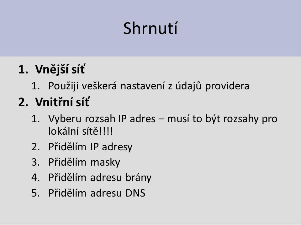 Shrnutí 1.Vnější síť 1.Použiji veškerá nastavení z údajů providera 2.Vnitřní síť 1.Vyberu rozsah IP adres – musí to být rozsahy pro lokální sítě!!!! 2