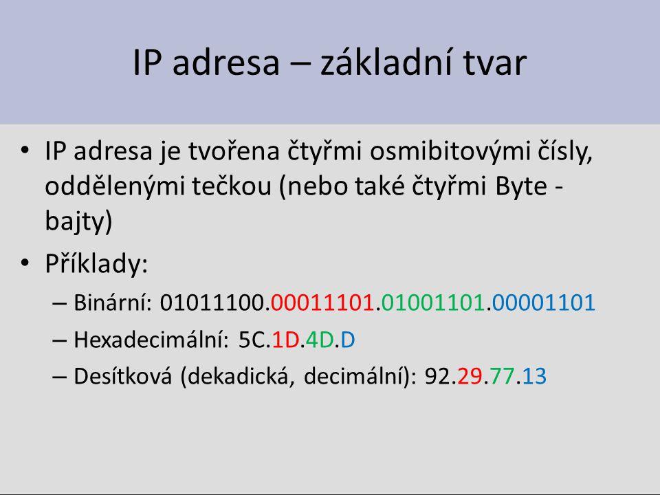 IP adresa – základní tvar IP adresa je tvořena čtyřmi osmibitovými čísly, oddělenými tečkou (nebo také čtyřmi Byte - bajty) Příklady: – Binární: 01011