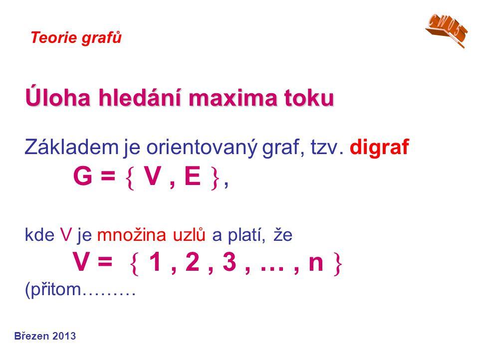 Úloha hledání maxima toku Úloha hledání maxima toku Základem je orientovaný graf, tzv. digraf G =  V, E , kde V je množina uzlů a platí, že V =  1,