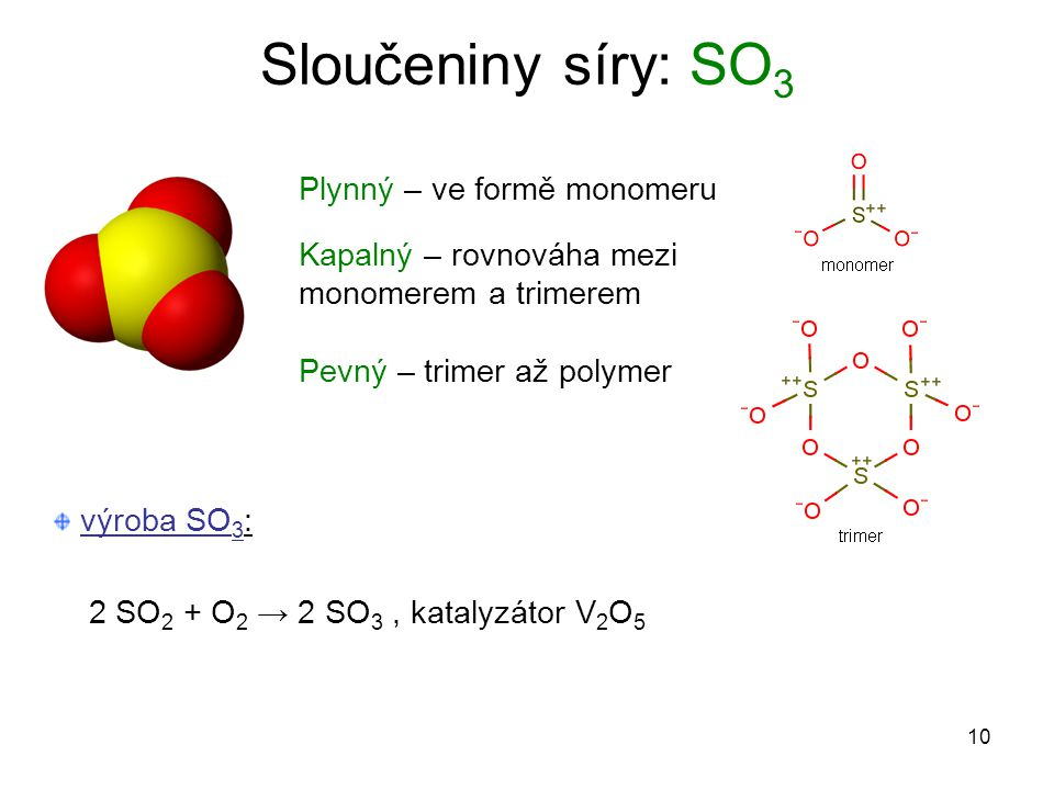 10 Sloučeniny síry: SO 3 2 SO 2 + O 2 → 2 SO 3, katalyzátor V 2 O 5 Plynný – ve formě monomeru Kapalný – rovnováha mezi monomerem a trimerem Pevný – t