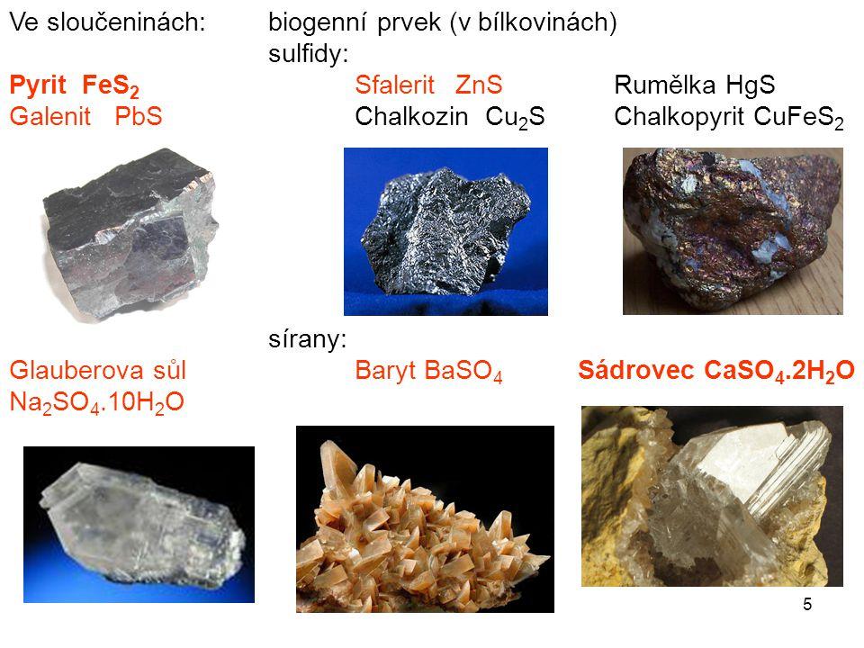Ve sloučeninách: biogenní prvek (v bílkovinách) sulfidy: Pyrit FeS 2 Sfalerit ZnSRumělka HgS Galenit PbSChalkozin Cu 2 SChalkopyrit CuFeS 2 sírany: Gl