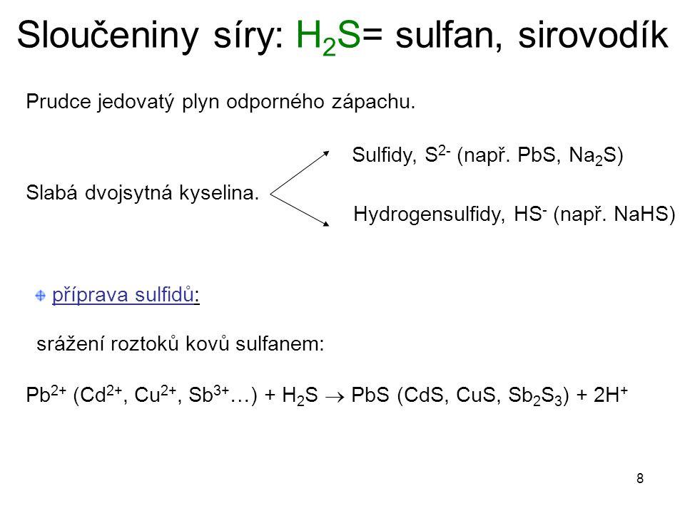 8 Sloučeniny síry: H 2 S= sulfan, sirovodík Prudce jedovatý plyn odporného zápachu. Slabá dvojsytná kyselina. Sulfidy, S 2- (např. PbS, Na 2 S) Hydrog