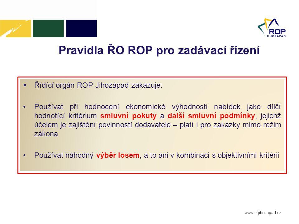 Pravidla ŘO ROP pro zadávací řízení  Řídící orgán ROP Jihozápad zakazuje: Používat při hodnocení ekonomické výhodnosti nabídek jako dílčí hodnotící kritérium smluvní pokuty a další smluvní podmínky, jejichž účelem je zajištění povinností dodavatele – platí i pro zakázky mimo režim zákona Používat náhodný výběr losem, a to ani v kombinaci s objektivními kritérii www.rr-jihozapad.cz